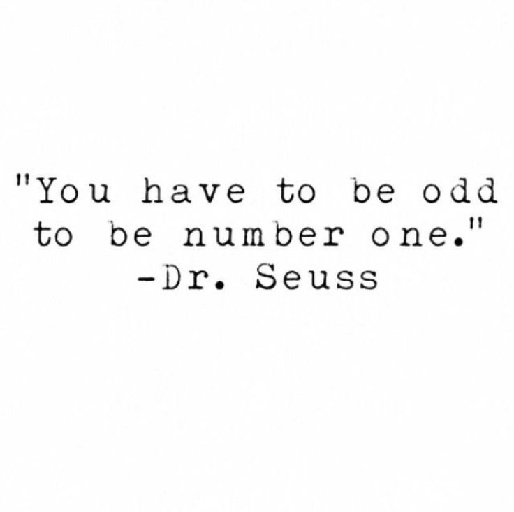 """You have to be odd to be # one."" Dr. Seuss"