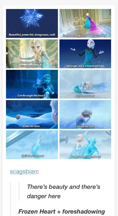 """Frozen~""""Frozen heart"""" foreshadowed the entire movie and was about Elsa. She's beautiful, Powerful, Dangerous and Cold :)"""