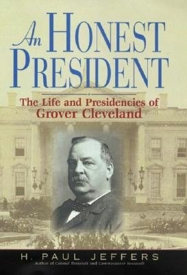 Honest President: The Life and Presidencies of Grover Cleveland