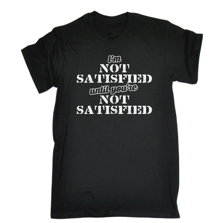 123t USA Men's I'm Not Satisfied Until You're Not Satisfied Funny T-Shirt