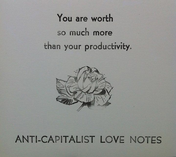 "[image description: black and white print of a rose with the text, ""You are worth so much more than your productivity. Anti-capitalist love notes]"