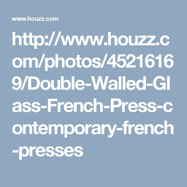 http://www.houzz.com/photos/45216169/Double-Walled-Glass-French-Press-contemporary-french-presses