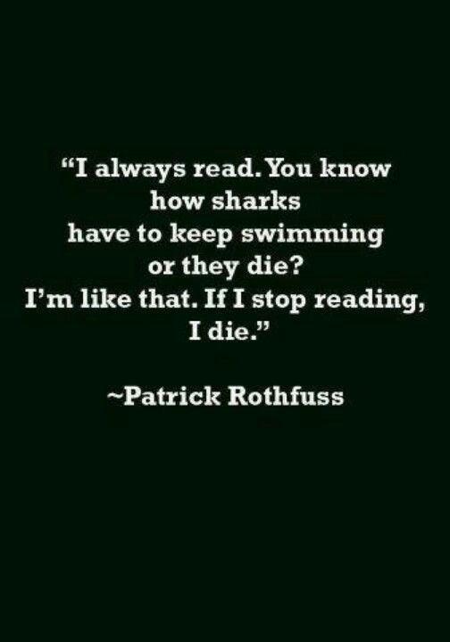 """""""I always read. You know how sharks have to keep swimming or they die? I'm like that. If I stop reading, I die."""" - Patrick Rothfuss #quotes #writing #reading"""