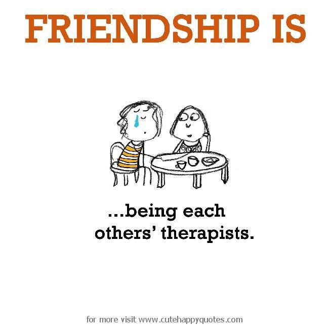 Friendship is, being each others' therapists. - Cute Happy Quotes