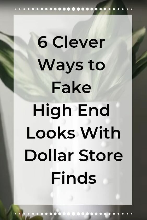 6 Clever Ways to Fake High End Looks With Dollar Store Finds.