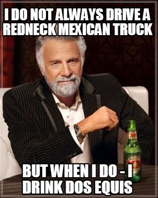 Meme Creator - I do not always drive a redneck mexican truck but when i do - i drink dos equis Meme Generator at MemeCreator.org!