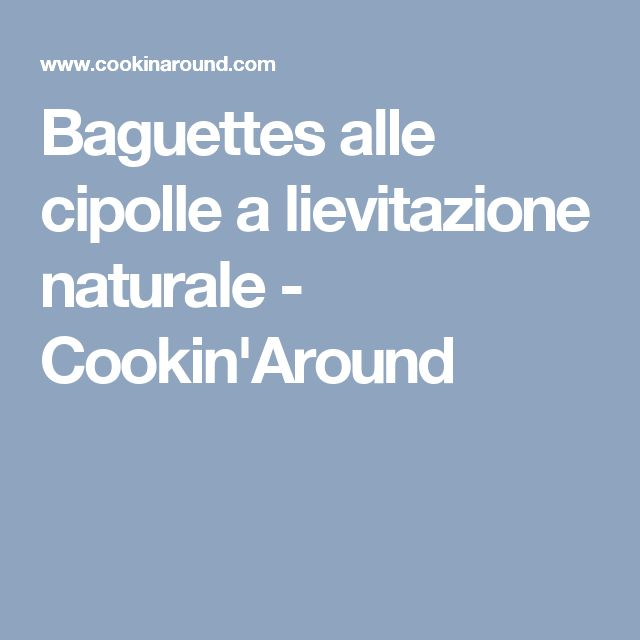 Baguettes alle cipolle a lievitazione naturale - Cookin'Around