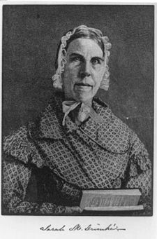 """Sarah Moore Grimke: Nov 26,1792 –Dec 23, 1873. Abolitionist, writer, and suffragist. She was the author of the first developed public argument for women's equality and she strived to rid the U.S. of slavery, Christian churches which had become """"unchristian,"""" and prejudice against African-Americans and women. Her writings gave suffrage workers such as Elizabeth Cady Stanton & Lucretia Mott the ideas that they would need to help end slavery and begin the women's suffrage movement in the U.S."""