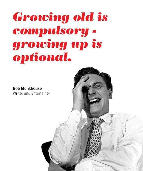 """Growing old is compulsory — growing up is optional.""— Bob Monkhouse"