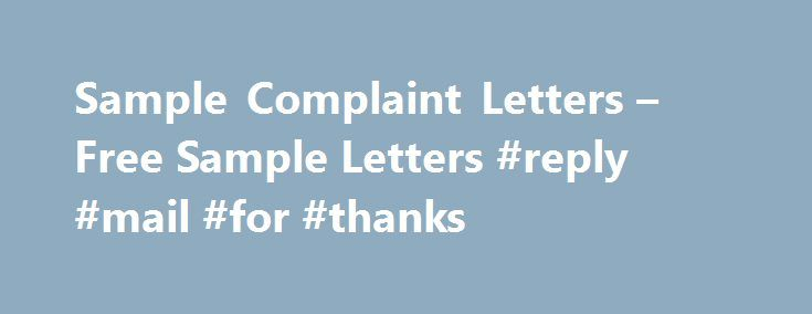 Sample Complaint Letters – Free Sample Letters #reply #mail #for #thanks http://reply.remmont.com/sample-complaint-letters-free-sample-letters-reply-mail-for-thanks/  Sample Complaint Letters If you are not satisfied with your service or goods provider, you need to write a complaint letter. Complaint letter is one of the easiest letters to write as you are customer of your recipient, so one can expect that your letter will not be discarded. Your service provider will be giving […]