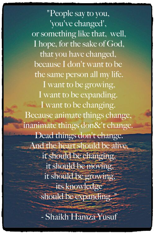 """""""People say to you, 'you've changed', or something like that, well, I hope, for the sake of God, that you have changed, because I don't want to be the same person all my life. I want to be growing, I want to be expanding. I want to be changing. Because animate things change, inanimate things don&'t change. Dead things don't change. And the heart should be alive, it should be changing, it should be moving, it should be growing, its knowledge should be expanding. """"  - Shaikh Hamza Yusuf"""