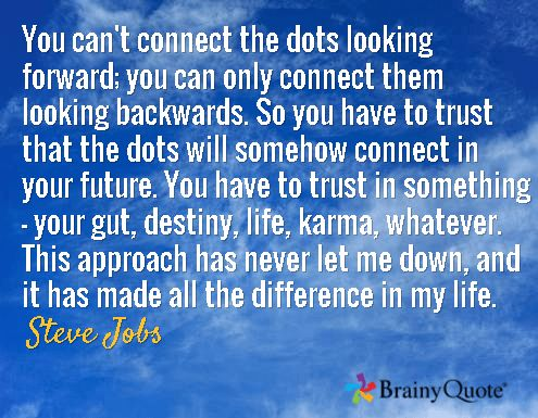 You can't connect the dots looking forward; you can only connect them looking backwards. So you have to trust that the dots will somehow connect in your future. You have to trust in something - your gut, destiny, life, karma, whatever. This approach has never let me down, and it has made all the difference in my life. / Steve Jobs