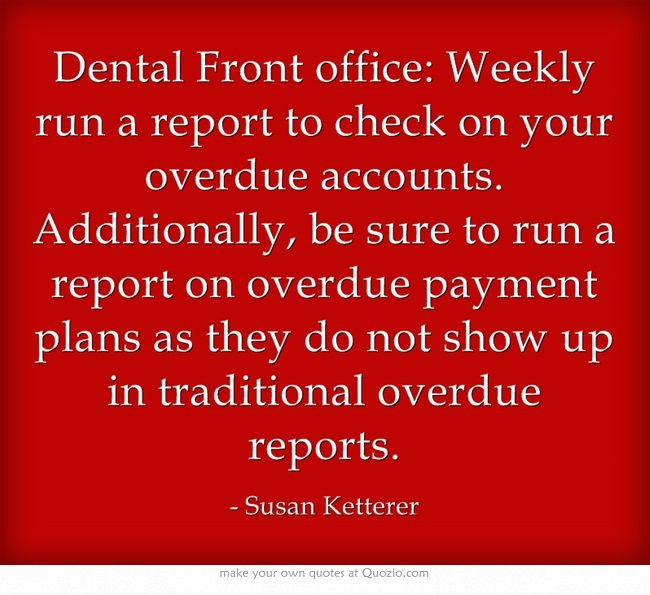 Dental Front office: Weekly run a report to check on your overdue accounts. Additionally, be sure to run a report on overdue payment plans as they do not show up in traditional overdue reports.