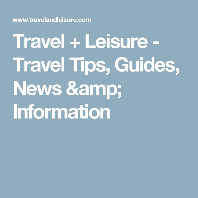 Travel + Leisure - Travel Tips, Guides, News & Information