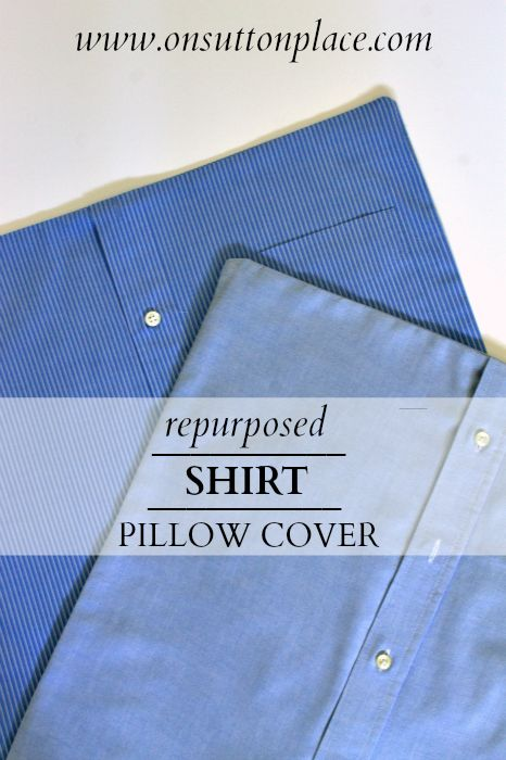 Repurposed Shirt Pillow Cover - interesting ideas to use up some of hubby's shirts that don't fit, or are worn at the collar (or yellow armpits!). Also a few helpful sewing tips