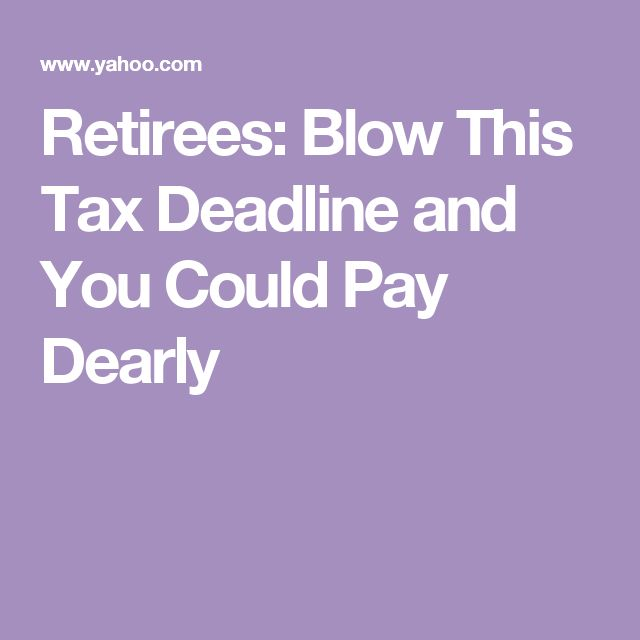 Retirees: Blow This Tax Deadline and You Could Pay Dearly