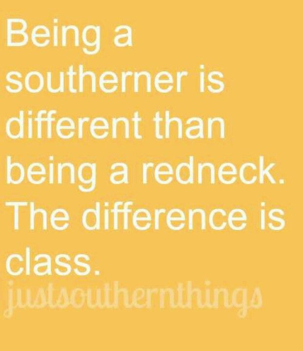 PLEASE REMEMBER THIS! A SOUTHERNER IS COMPLETELY OPPOSITE FROM A REDNECK! TWO ENTIRELY DIFFERENT CULTURES!