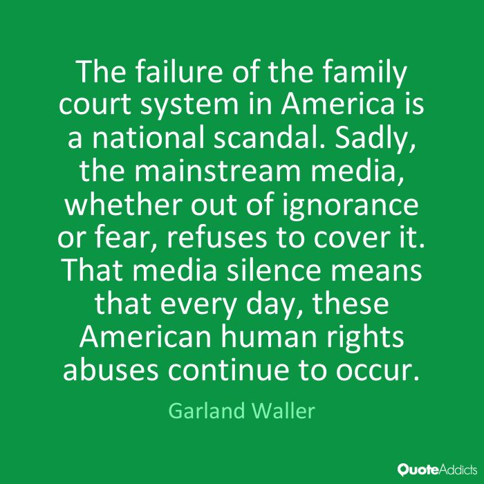 The failure of the family court system in America is a national scandal. Sadly, the mainstream media, whether out of ignorance or fear, refuses to cover it. That media silence means that every day, these American human rights abuses continue to occur. - Garland Waller #1