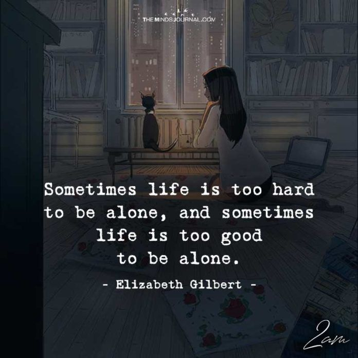 Sometimes Life Is Too Hard To Be Alone Good Life Quotes Life Is