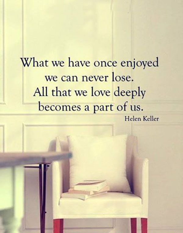 """""""What we have once enjoyed we can never lose. All that we love deeply becomes a part of us."""" —Helen Keller quote about love."""