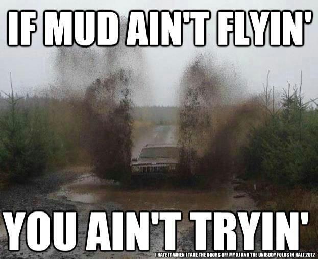 If the mud ain't  flyin you ain't tryin