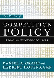 The Making of Competition Policy: Legal and Economic Sources / Edited by Daniel A. Crane and Herbert Hovenkamp