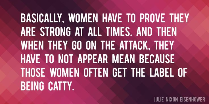 Quote by Julie Nixon Eisenhower => Basically, women have to prove they are strong at all times. And then when they go on the attack, they have to not appear mean because those women often get the label of being catty.