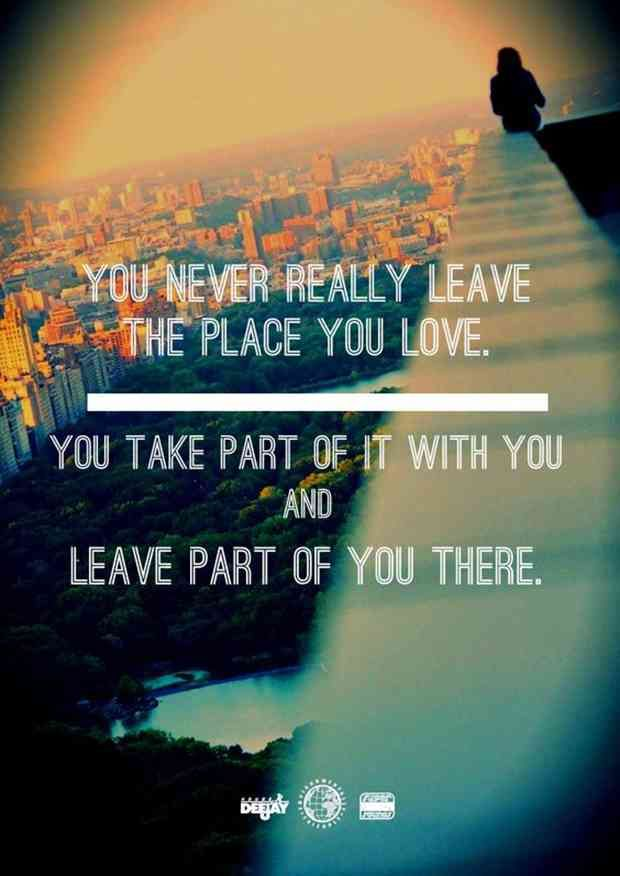 """You never really leave the place you love. You take part of it with you and leave part of you there."""