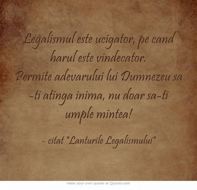 Legalismul este ucigator, pe cand harul este vindecator. Permite adevarului lui Dumnezeu sa-ti atinga inima, nu doar sa-ti umple mintea!