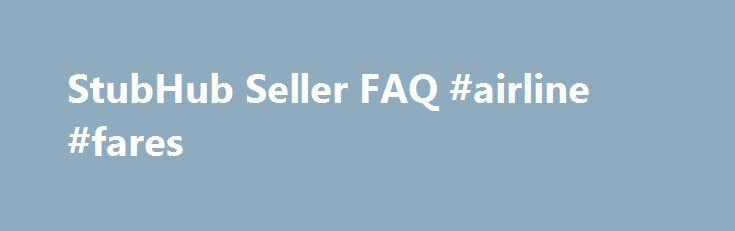 StubHub Seller FAQ #airline #fares http://tickets.nef2.com/stubhub-seller-faq-airline-fares/  StubHub Seller Q A Find answers to frequently asked questions. StubHub is the Official Fan to Fan Ticket Marketplace of MLB.com. At StubHub, you can sell tickets on one of the world's largest ticket marketplaces. Q: What are the benefits to selling my tickets at StubHub? StubHub provides a safe and secure environment to buy and sell tickets, excellent customer support 24/7, and the StubHub…