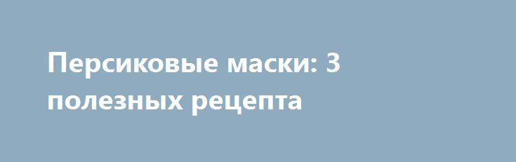 Персиковые маски: 3 полезных рецепта http://womenbox.net/health/persikovye-maski-3-poleznyx-recepta/  Персики с успехом можно использовать для ухода за кожей. В частности, полезно делать маски для лица с этими фруктами. С толокном Один спелый персик растереть в кашицу, добавить 1 ч.