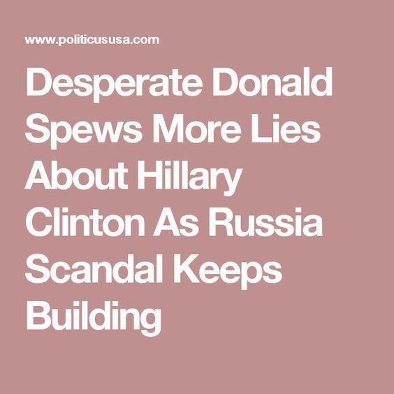 Desperate Donald Spews More Lies About Hillary Clinton As Russia Scandal Keeps Building