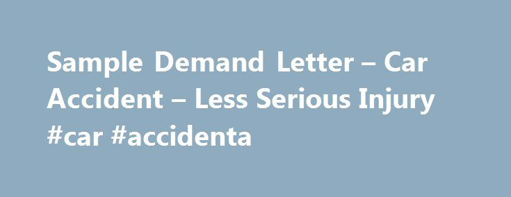 Sample Demand Letter – Car Accident – Less Serious Injury #car #accidenta http://credit-loan.remmont.com/sample-demand-letter-car-accident-less-serious-injury-car-accidenta/  # Sample Demand Letter – Car Accident – Less Serious Injury Gainsville, CT 00000 Re: Your Insured, Matthew White Claimant: Oliver Simon Ball Claim No. G 765-93 Date of Loss: January 13, 20xx As I informed you by letter of January 17, 20xx, I was injured in an automobile accident with your insured Matthew White […]