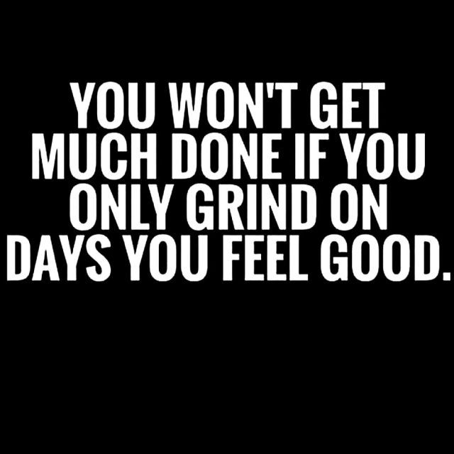 You Won't Get Much Done if You Only Grind on Days You Feel Good.