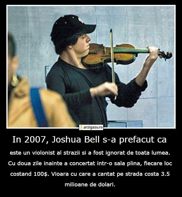 In 2007, Joshua Bell s-a prefacut ca este un violonist al strazii si a fost ignorat de toata lumea. Cu doua zile inainte a concertat intr-o sala plina, fiecare loc costand 100$. Vioara cu care a cantat pe strada costa 3.5 milioane de dolari.