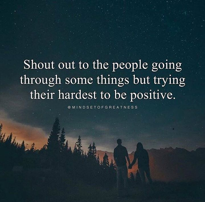 Shout out to the people going through some things but trying their hardest to be positive.