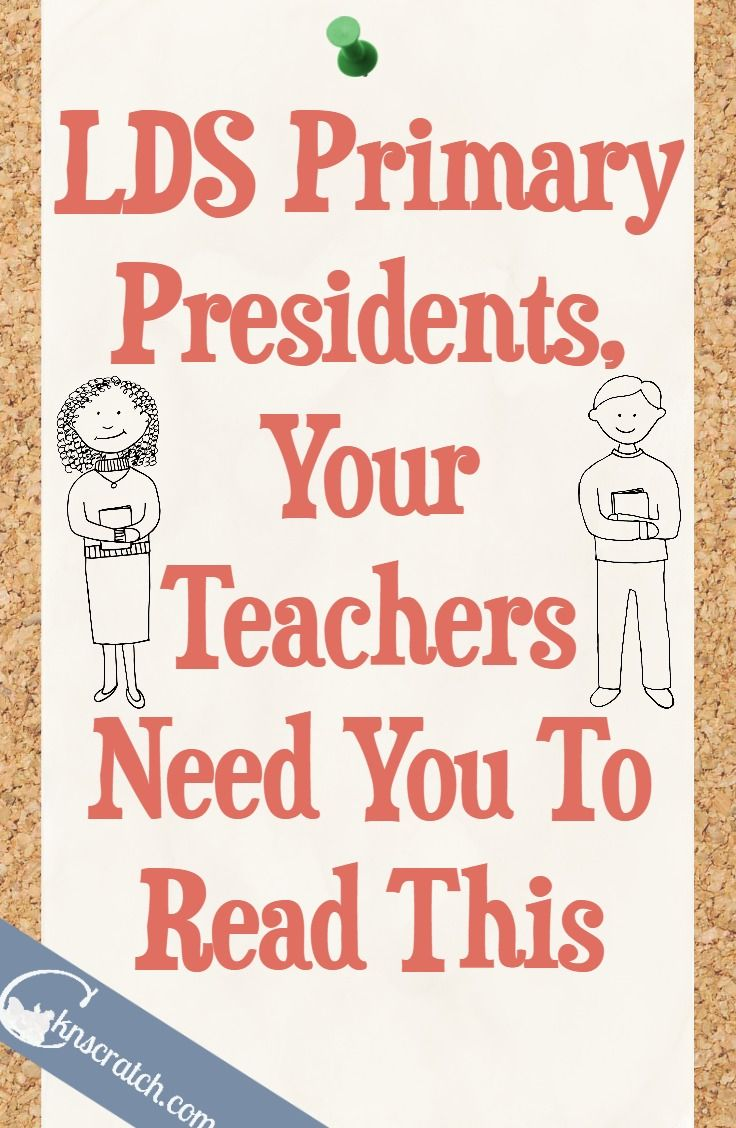 This is great for everyone to read and remember- What LDS Primary Teachers want Primary Presidents to Know