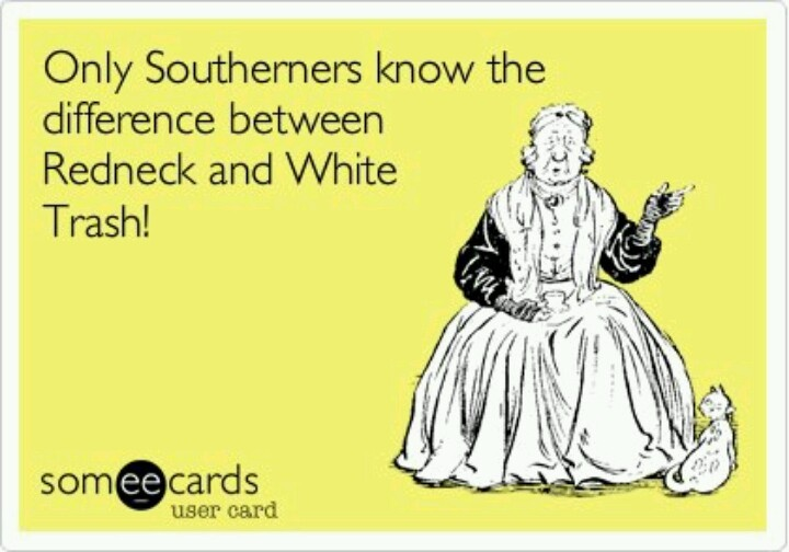 True. There's really a difference between Southern, Country, Redneck, and White Trash. I think you have to be raised in the thick of it to understand. haha.