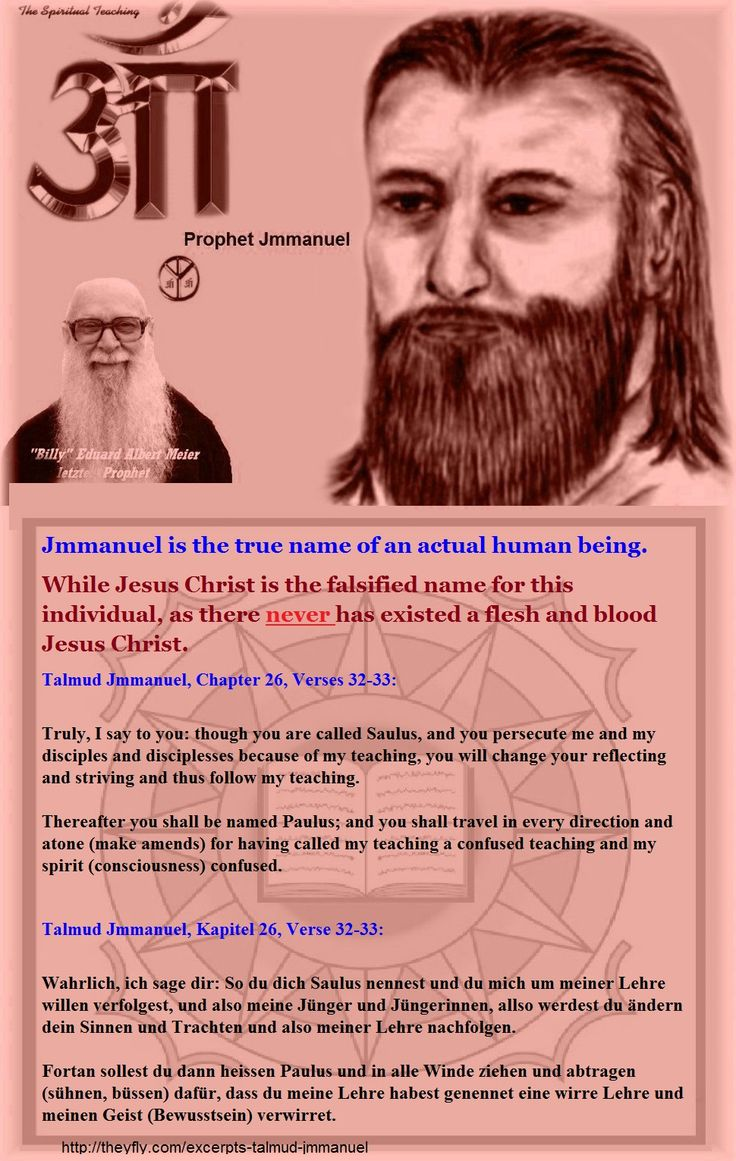Jmmanuel is the true name of an actual human being. While Jesus Christ is the falsified name for this individual, as there never has existed a flesh and blood Jesus Christ.  Talmud Jmmanuel, Chapter 26, Verses 32-33:  Truly, I say to you: though you are called Saulus, and you persecute me and my disciples and disciplesses because of my teaching, you will change your reflecting and striving and thus follow my teaching.  Thereafter you shall be named Paulus; and you shall travel in every…