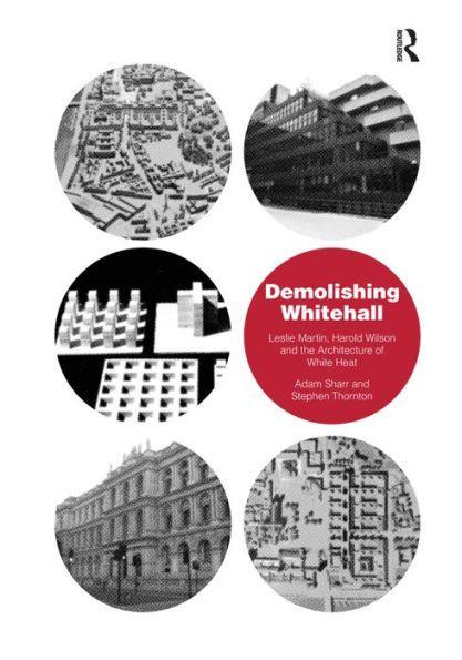 Demolishing Whitehall: Leslie Martin, Harold Wilson and the Architecture of White Heat