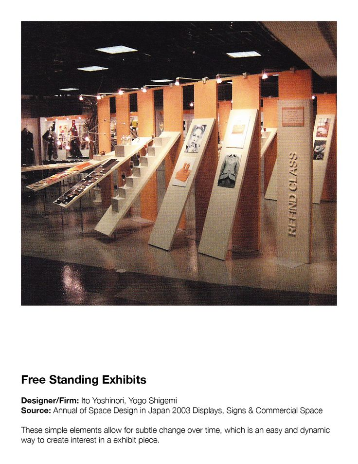 Free Standing Exhibits Designer/Firm: Ito Yoshinori, Yogo Shigemi Source: Annual of Space Design in Japan 2003 Displays, Signs & Commercial Space These simple elements allow for subtle change over time, which is an easy and dynamic way to create interest in a exhibit piece.
