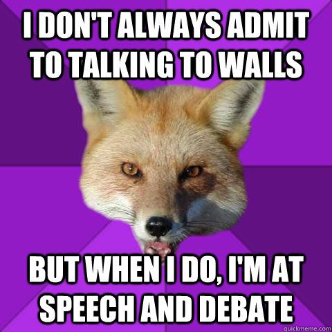 I don't always admit to talking to walls But when I do, I'm at Speech and Debate  Forensics Fox
