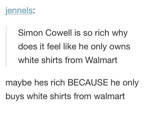 Simon Cowell is rich because he only buys white shirts from Walmart