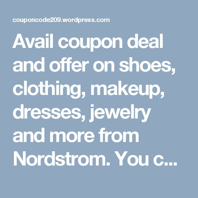 Avail coupon deal and offer on shoes, clothing, makeup, dresses, jewelry and more from Nordstrom. You can get bags, wallet, sunglasses, cleanser, perfume, furniture, dinnerware, watches and more.