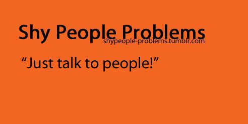 Shy People Problems. Some people just don't understand.