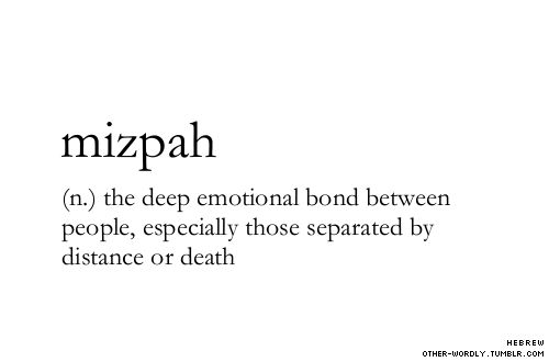 pronunciation | 'miz-pa                                 #mizpah, hebrew, noun, bond, emotion, emotional bond, emotional connection, two people, people, between people, emotional bond between people, separated, death, distance, away, relationships, love, the trials of love, words, otherwordly, other-wordly, definitions, M