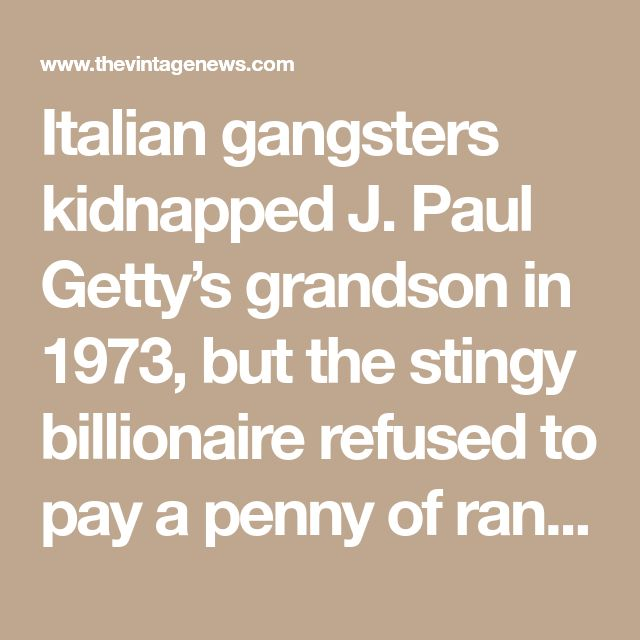Italian gangsters kidnapped J. Paul Getty's grandson in 1973, but the stingy billionaire refused to pay a penny of ransom