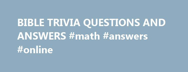 """BIBLE TRIVIA QUESTIONS AND ANSWERS #math #answers #online http://health.remmont.com/bible-trivia-questions-and-answers-math-answers-online/  #bible question and answers # (question) challenge the accuracy, probity, or propriety of; """"We must question your judgment in this matter"""" A sentence worded or expressed so as to elicit information The raising of a doubt about or objection to something (question) an instance of questioning; """"there was a question about my training""""; """"we made..."""