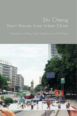 Shi Cheng: Short Stories from Urban China  Edited by Ra Page, Carol Yinghua & Liu Ding  Featuring Diao Dou, Jie Chen, Han Dong, Cau Kou, Ding Liying, Ho Sin Tung, Zhu Wen, Yi Sha, Zhang Zhihou & Xu Zechen  2012