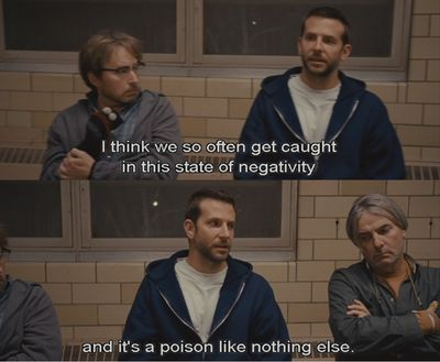 """""""Once you get in the right frame of mind, I think anything's possible. I think we get, we so often get caught in this state of negativity and it's a... it's a poison like nothing else."""" Pat (Silver Linings Playbook)"""